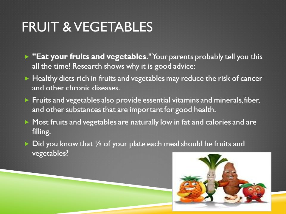 Fruit & Vegetables Eat your fruits and vegetables. Your parents probably tell you this all the time! Research shows why it is good advice: