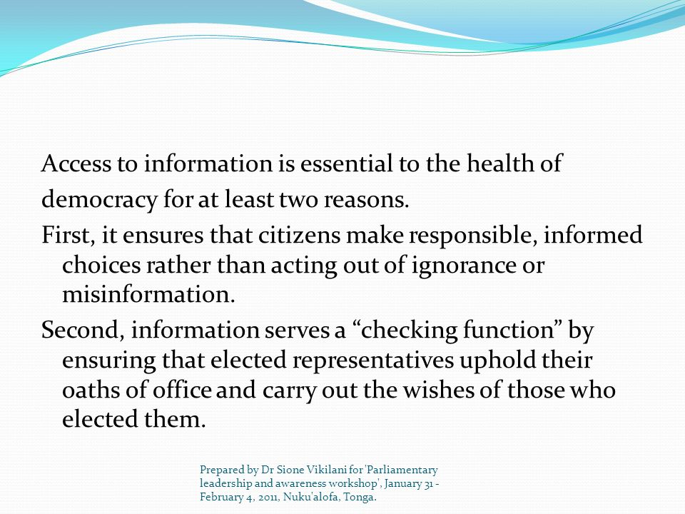 Access to information is essential to the health of democracy for at least two reasons. First, it ensures that citizens make responsible, informed choices rather than acting out of ignorance or misinformation. Second, information serves a checking function by ensuring that elected representatives uphold their oaths of office and carry out the wishes of those who elected them.