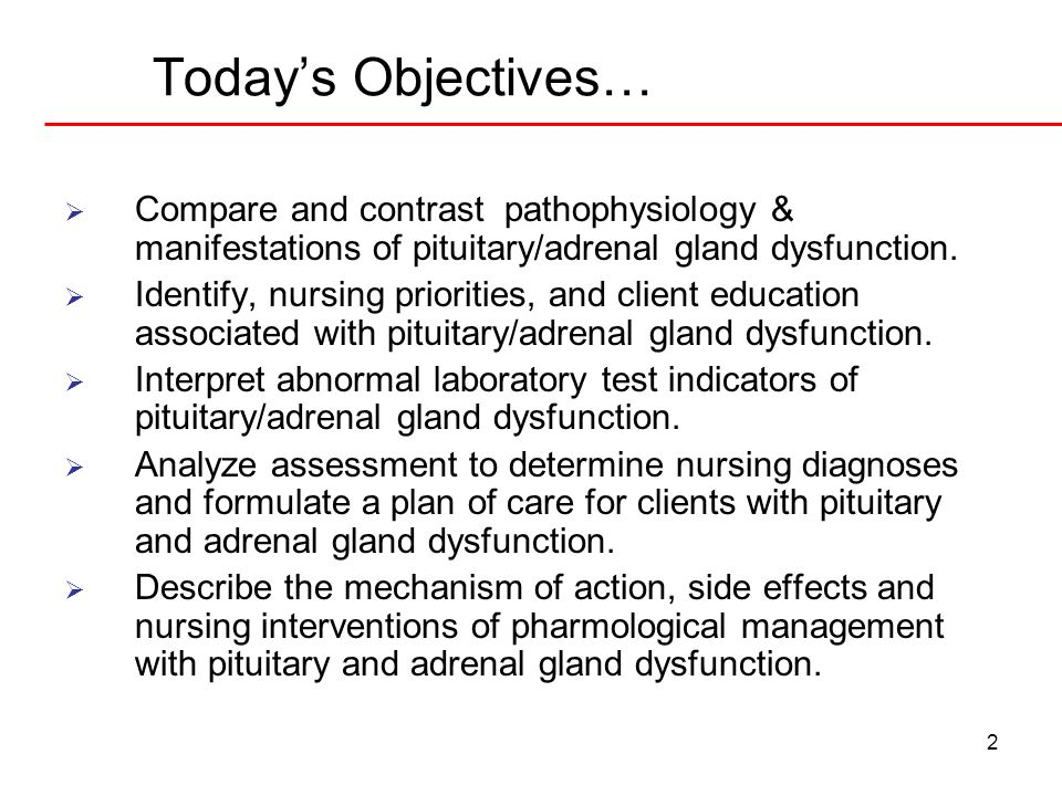 Today's Objectives… Compare and contrast pathophysiology & manifestations of pituitary/adrenal gland dysfunction.