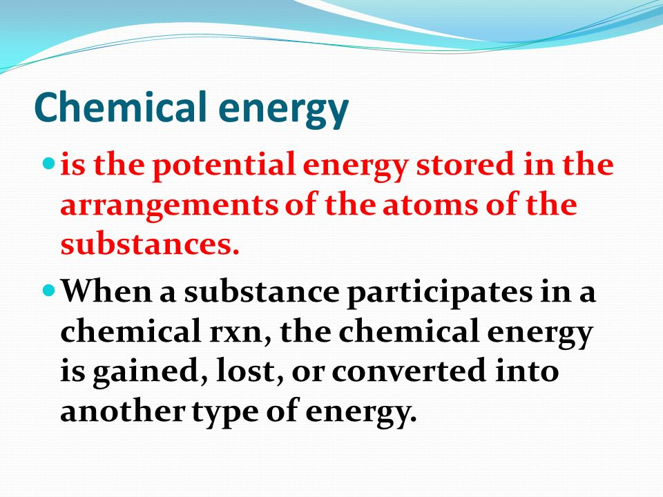 Chemical energy is the potential energy stored in the arrangements of the atoms of the substances.