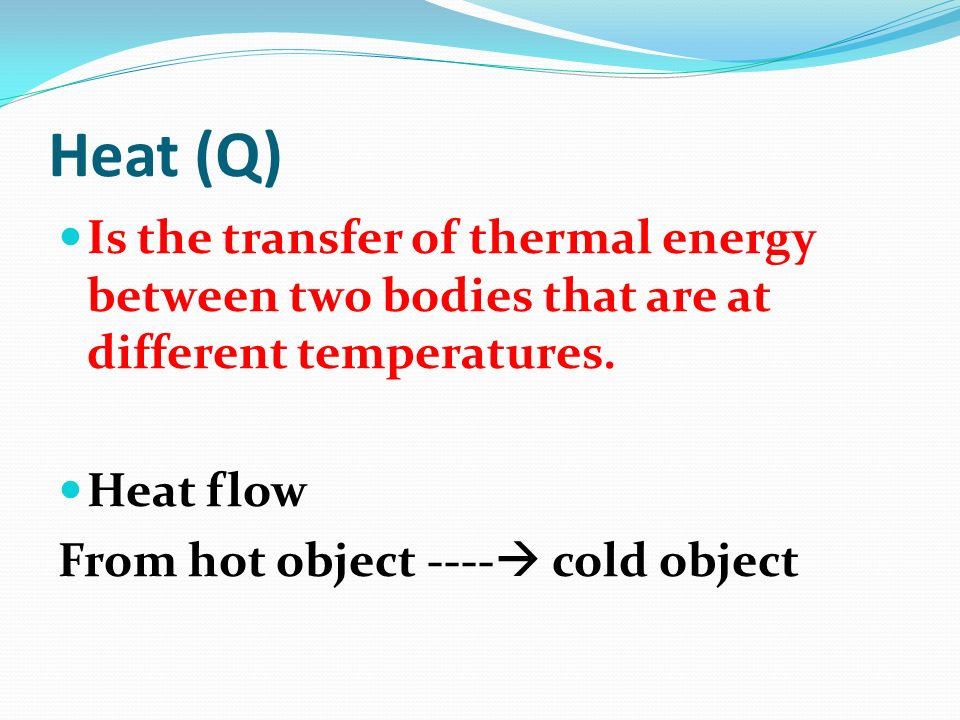 Heat (Q) Is the transfer of thermal energy between two bodies that are at different temperatures. Heat flow.