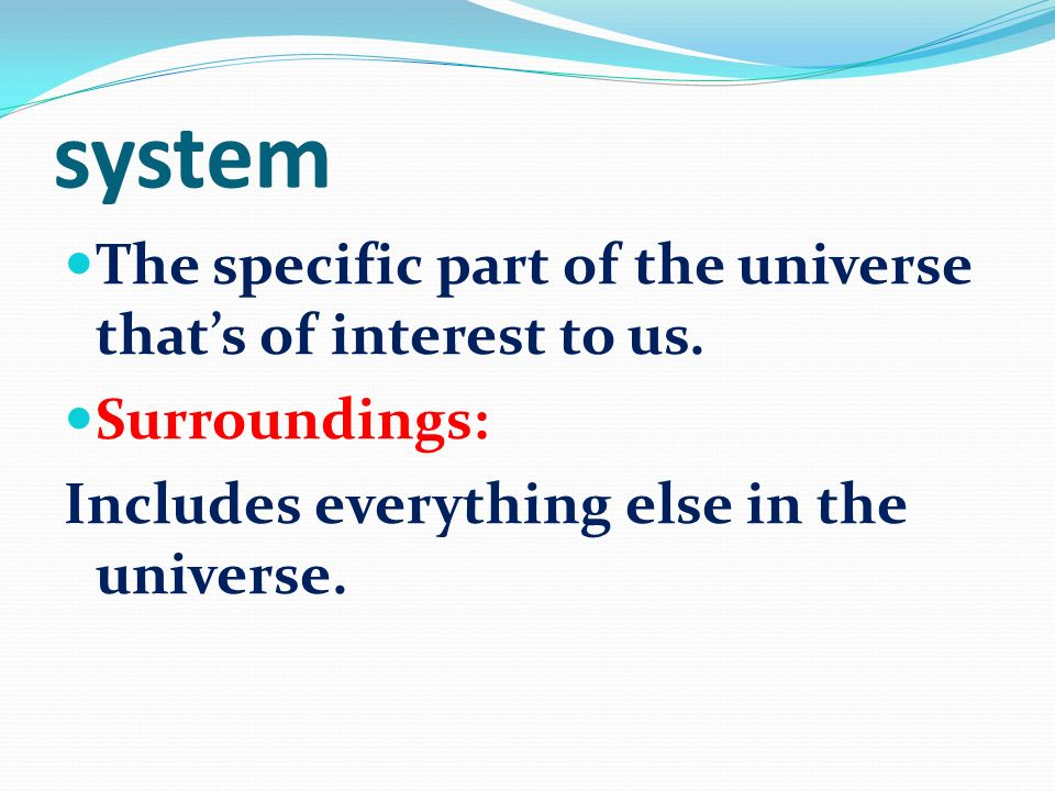 system The specific part of the universe that's of interest to us.