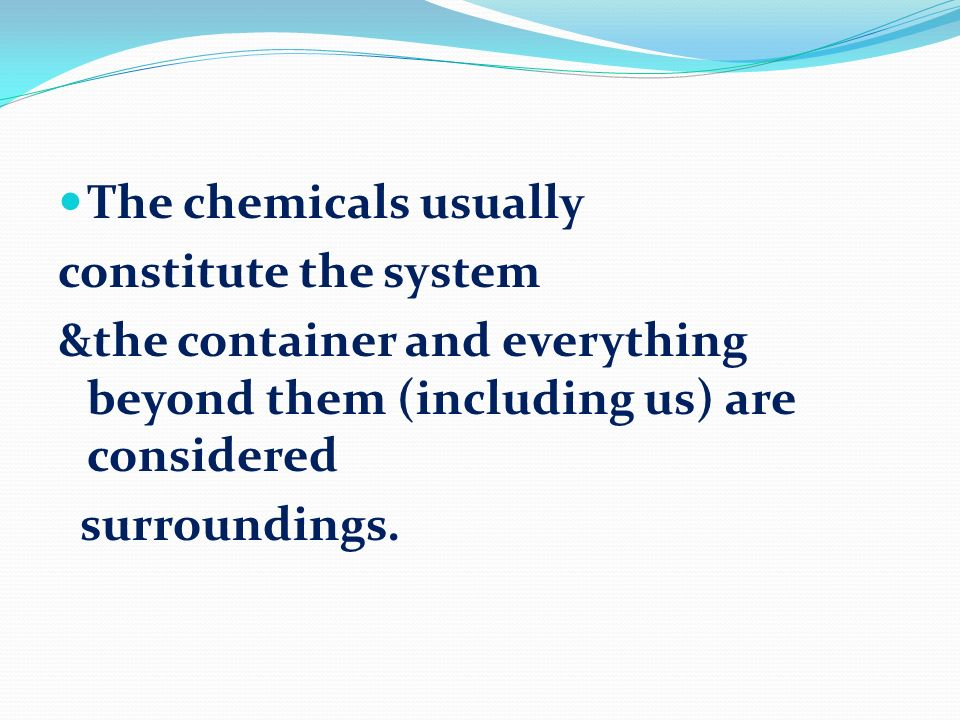 The chemicals usuallyconstitute the system. &the container and everything beyond them (including us) are considered.