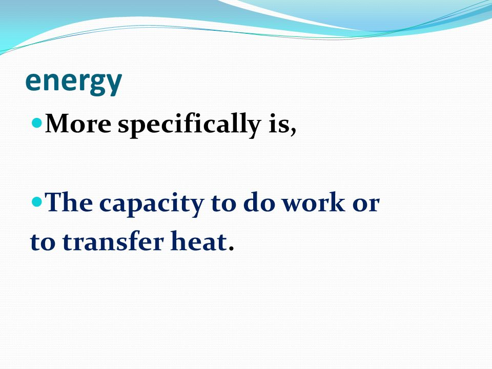 energy More specifically is, The capacity to do work or