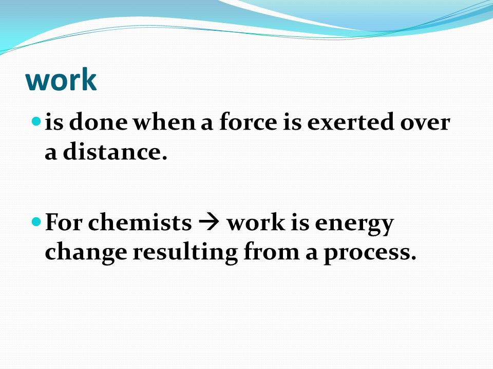 work is done when a force is exerted over a distance.