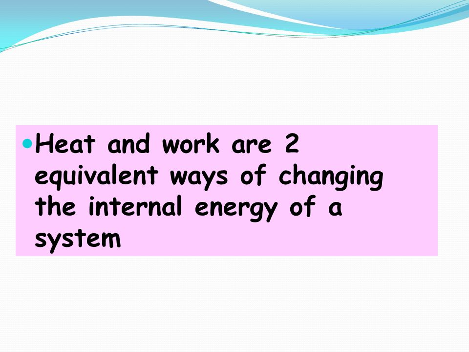 Heat and work are 2 equivalent ways of changing the internal energy of a system