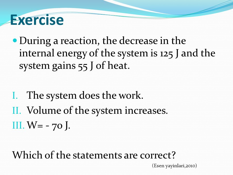 Exercise During a reaction, the decrease in the internal energy of the system is 125 J and the system gains 55 J of heat.