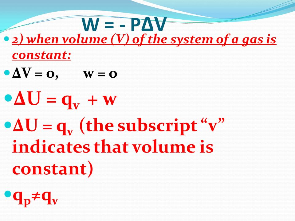 W = - PΔV2) when volume (V) of the system of a gas is constant: ΔV = o, w = o. ΔU = qv + w.