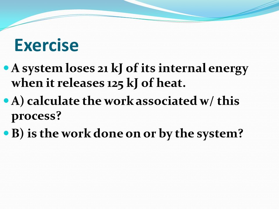 Exercise A system loses 21 kJ of its internal energy when it releases 125 kJ of heat. A) calculate the work associated w/ this process
