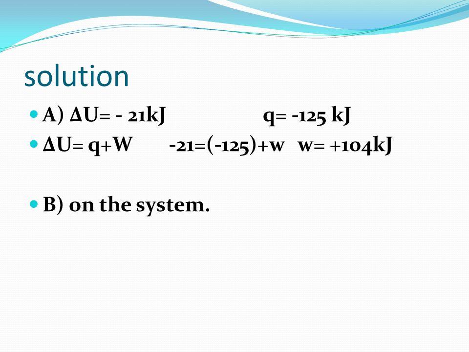 solution A) ∆U= - 21kJ q= -125 kJ ∆U= q+W -21=(-125)+w w= +104kJ