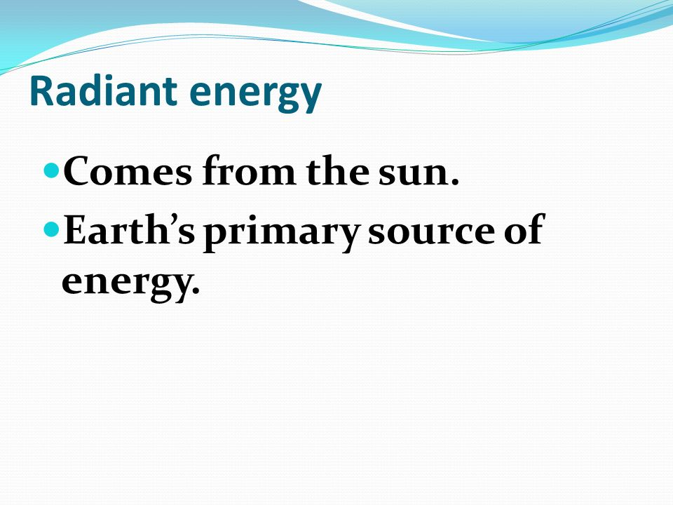 Radiant energy Comes from the sun. Earth's primary source of energy.