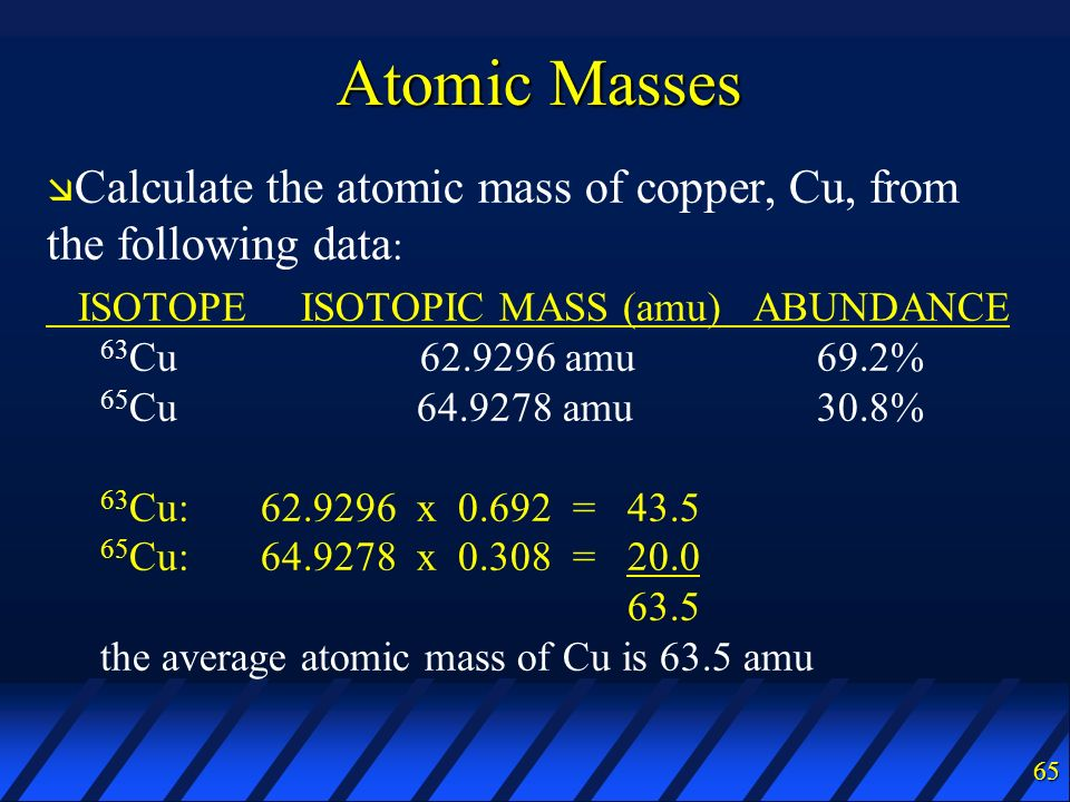 Atomic Masses Calculate the atomic mass of copper, Cu, from the following data: ISOTOPE ISOTOPIC MASS (amu) ABUNDANCE.