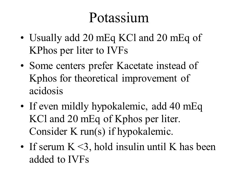 Potassium Usually add 20 mEq KCl and 20 mEq of KPhos per liter to IVFs