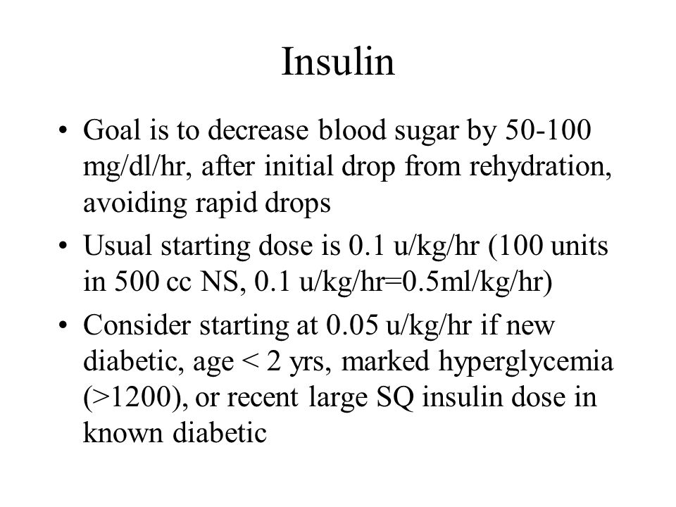 Insulin Goal is to decrease blood sugar by mg/dl/hr, after initial drop from rehydration, avoiding rapid drops.