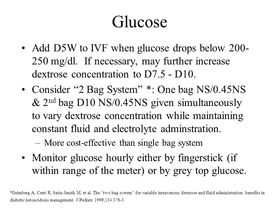 Glucose Add D5W to IVF when glucose drops below 200-250 mg/dl. If necessary, may further increase dextrose concentration to D7.5 - D10.