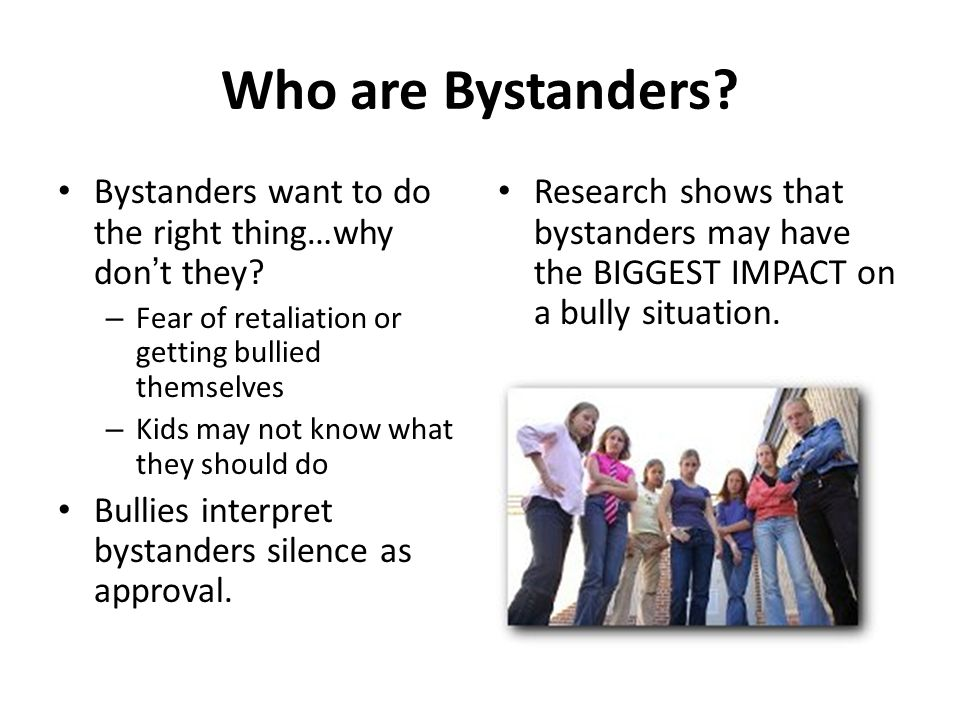 Who are Bystanders Bystanders want to do the right thing…why don't they Fear of retaliation or getting bullied themselves.