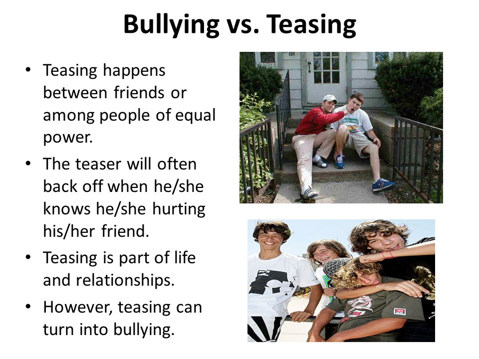 Bullying vs. Teasing Teasing happens between friends or among people of equal power.