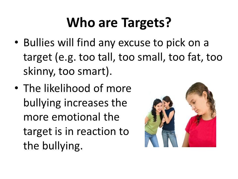Who are Targets Bullies will find any excuse to pick on a target (e.g. too tall, too small, too fat, too skinny, too smart).