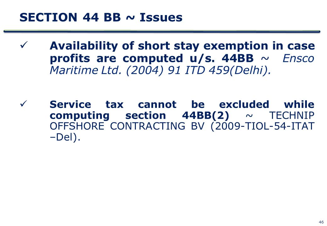 SECTION 44 BB ~ Issues Availability of short stay exemption in case profits are computed u/s. 44BB ~ Ensco Maritime Ltd. (2004) 91 ITD 459(Delhi).