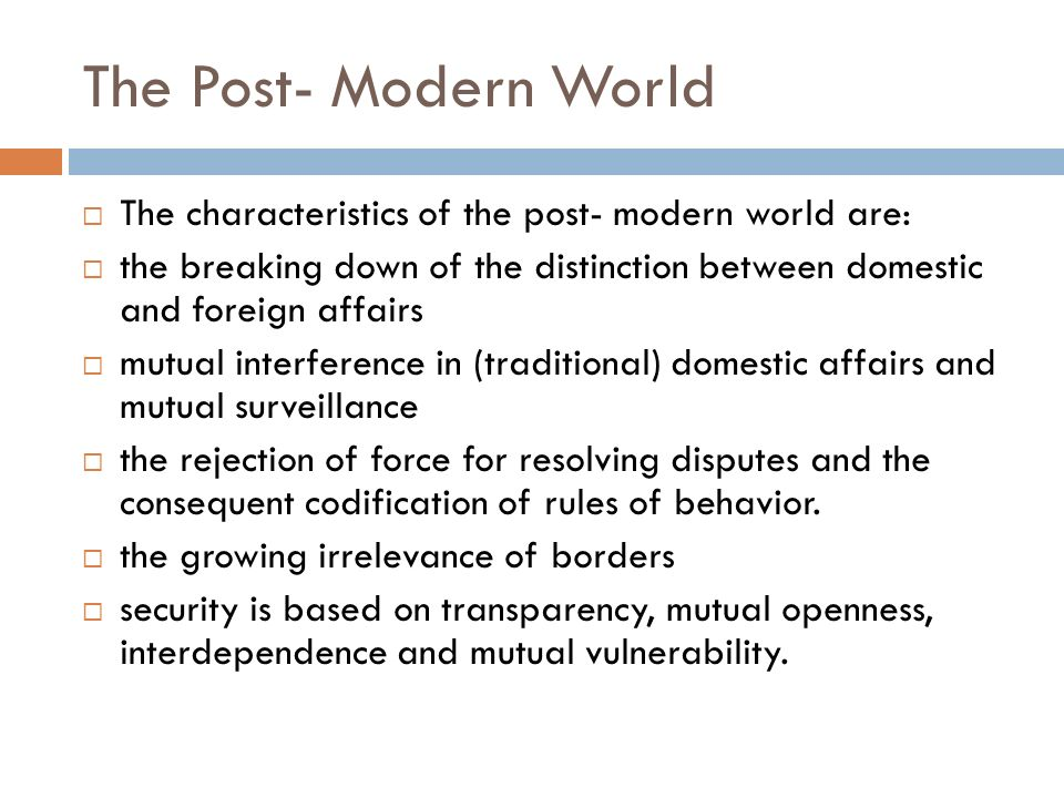 The Post- Modern World The characteristics of the post- modern world are: the breaking down of the distinction between domestic and foreign affairs.