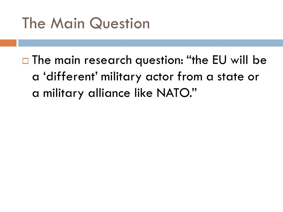 The Main Question The main research question: the EU will be a 'different' military actor from a state or a military alliance like NATO.