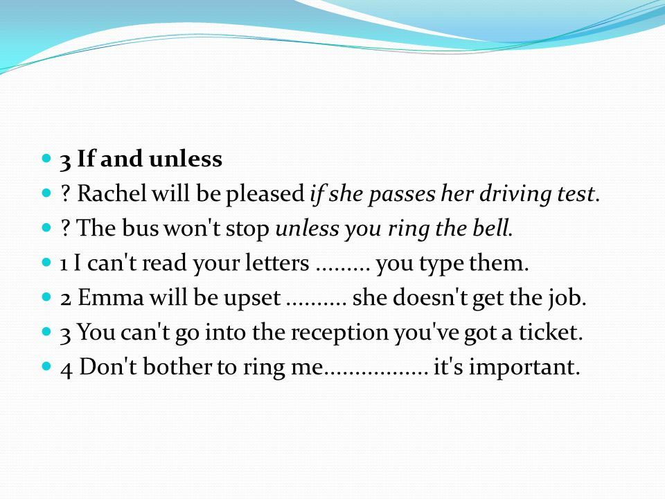 3 If and unless Rachel will be pleased if she passes her driving test. The bus won t stop unless you ring the bell.