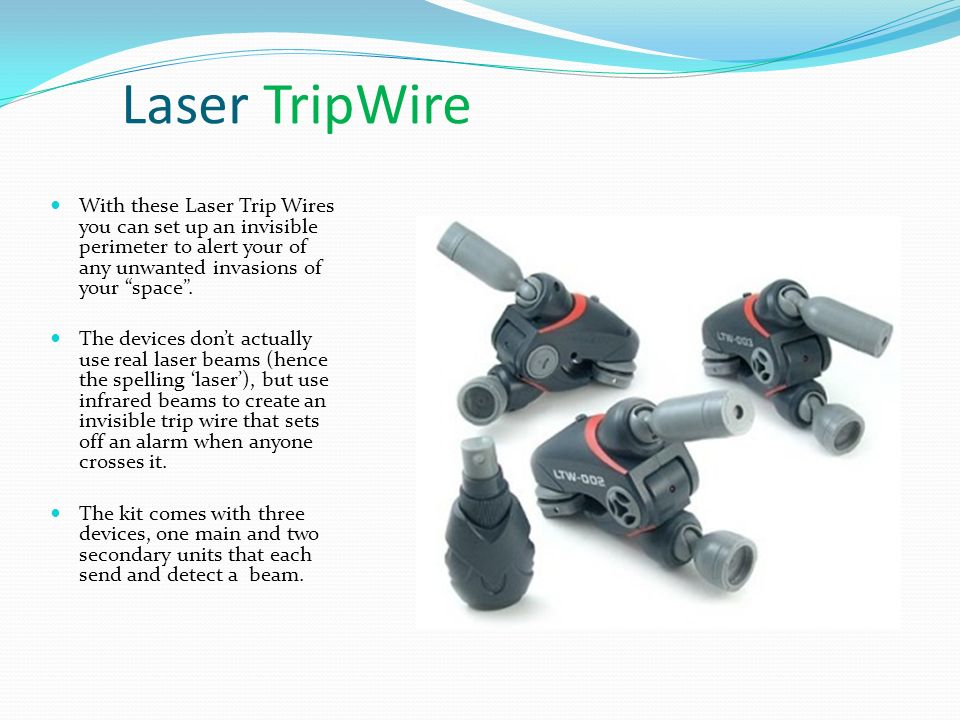 Laser TripWire With these Laser Trip Wires you can set up an invisible perimeter to alert your of any unwanted invasions of your space .