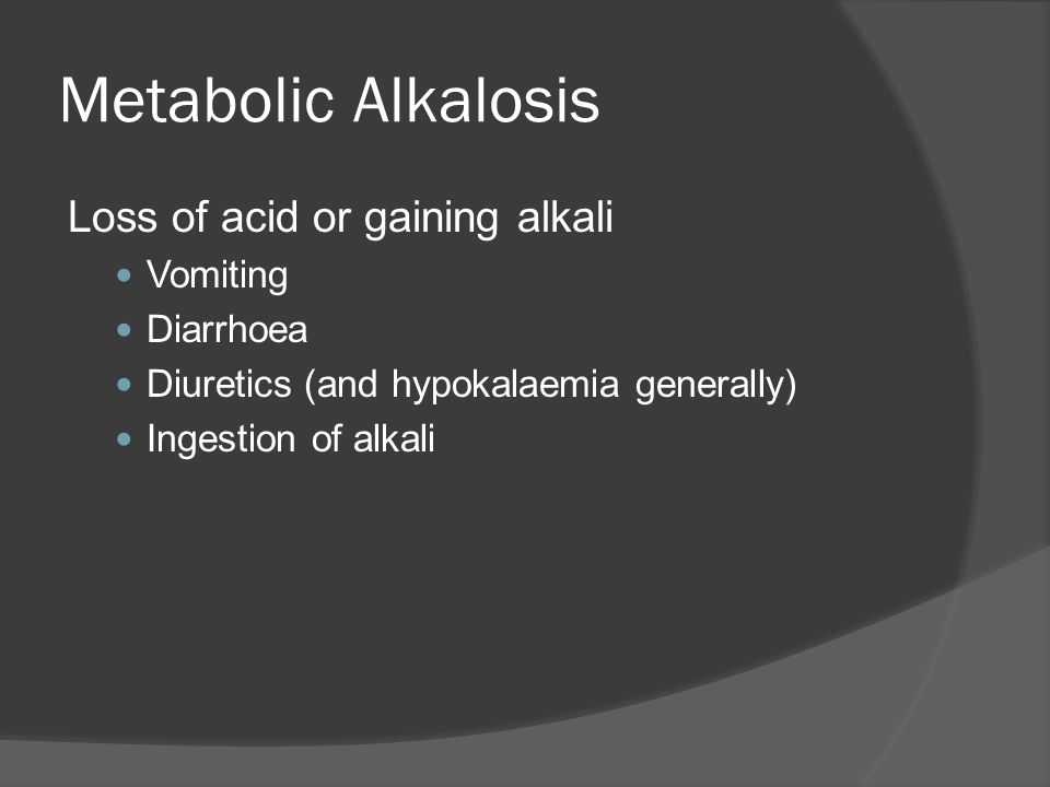 Metabolic Alkalosis Loss of acid or gaining alkali Vomiting Diarrhoea