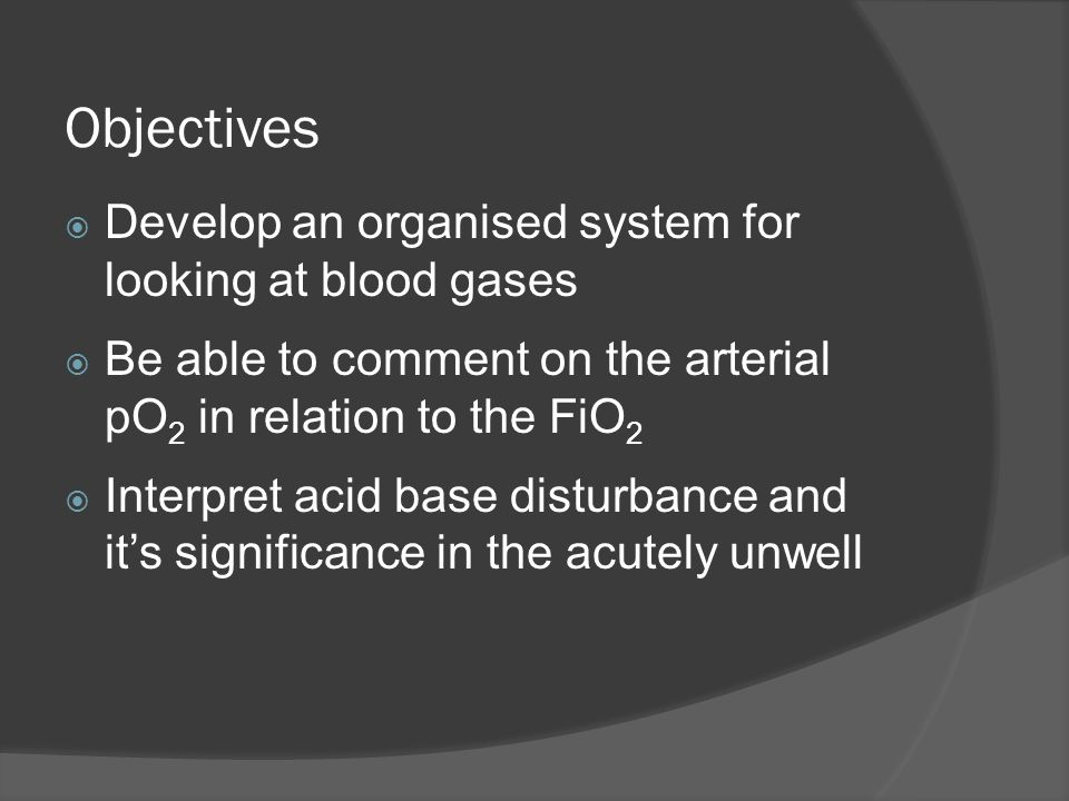 Objectives Develop an organised system for looking at blood gases
