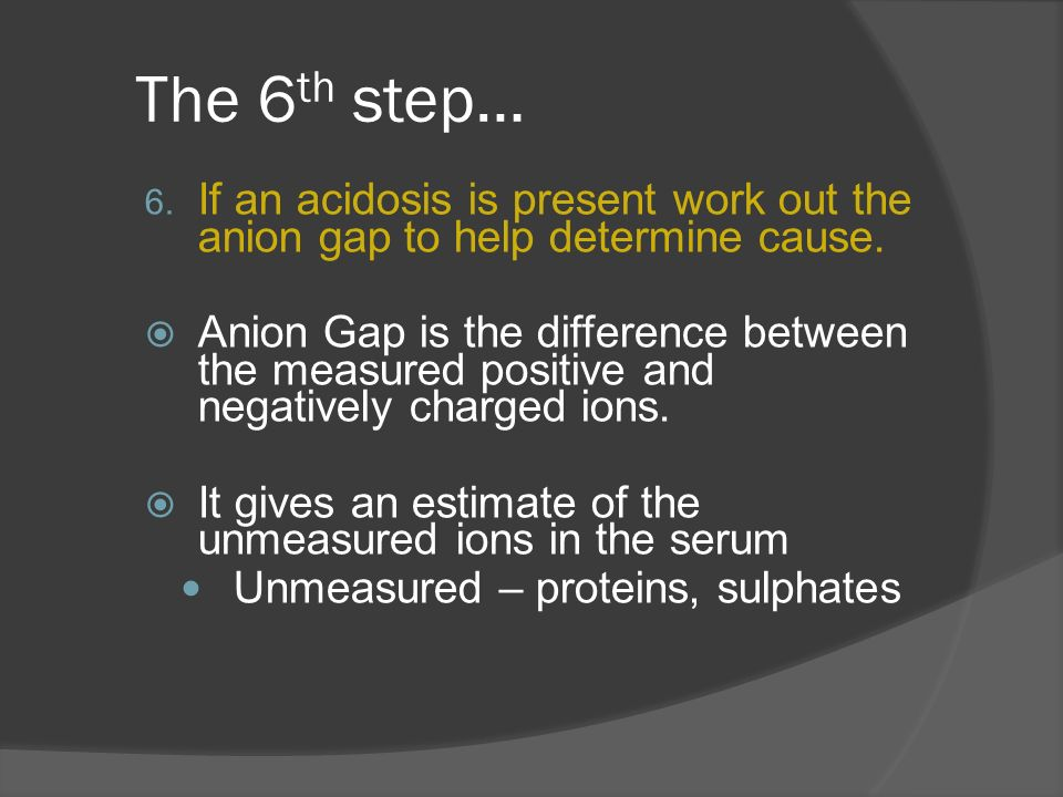 The 6th step… If an acidosis is present work out the anion gap to help determine cause.