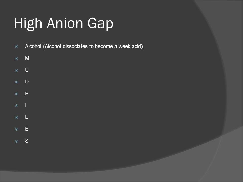 High Anion Gap Alcohol (Alcohol dissociates to become a week acid) M U