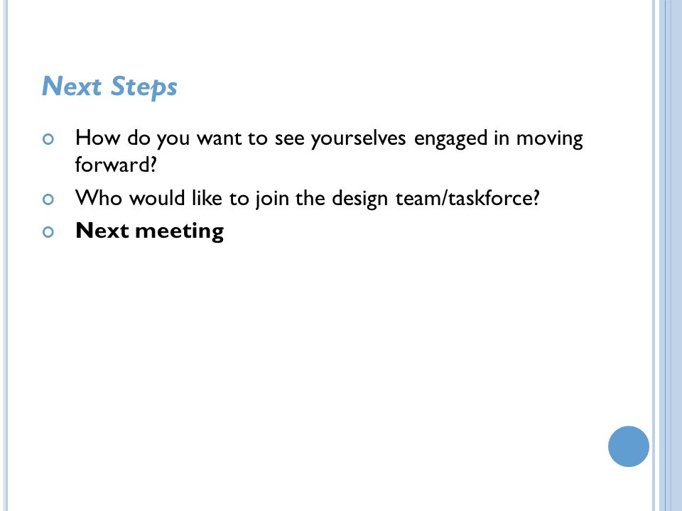 Next Steps How do you want to see yourselves engaged in moving forward Who would like to join the design team/taskforce