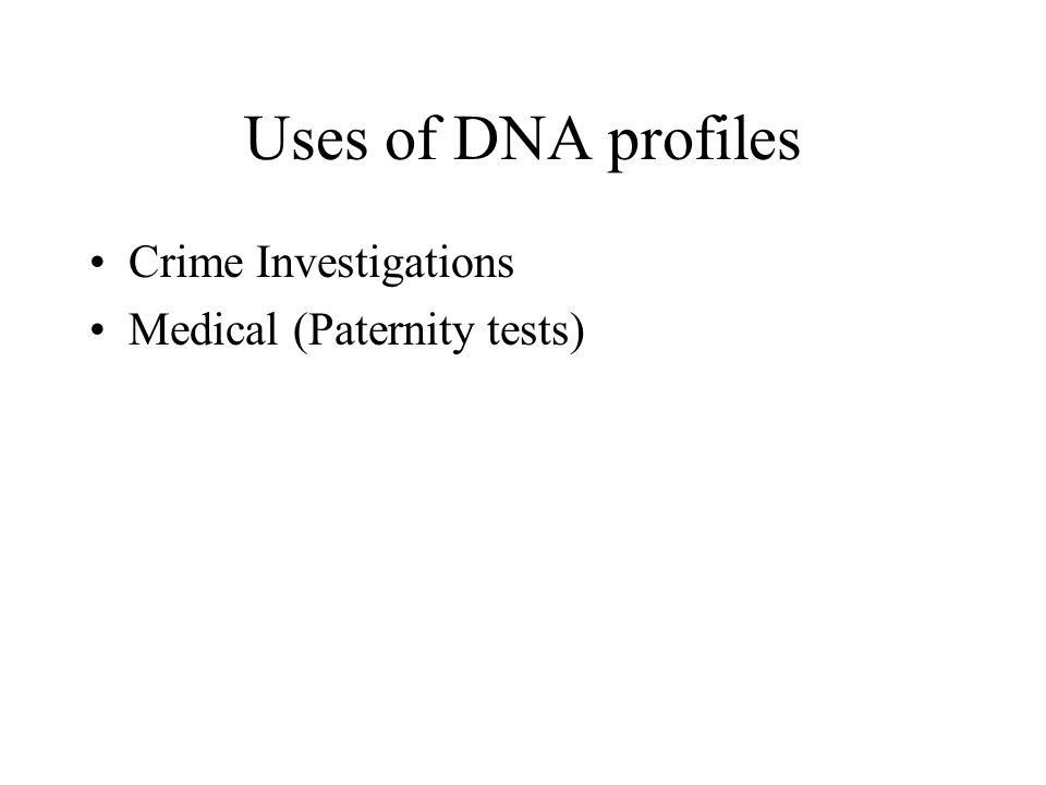 Uses of DNA profiles Crime Investigations Medical (Paternity tests)