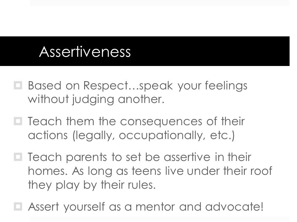 AssertivenessBased on Respect…speak your feelings without judging another.