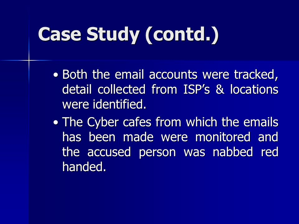 Case Study (contd.) Both the email accounts were tracked, detail collected from ISP's & locations were identified.