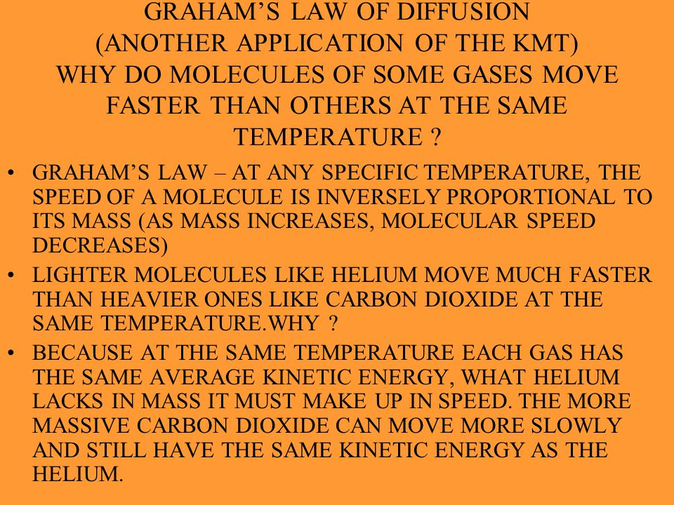 GRAHAM'S LAW OF DIFFUSION (ANOTHER APPLICATION OF THE KMT) WHY DO MOLECULES OF SOME GASES MOVE FASTER THAN OTHERS AT THE SAME TEMPERATURE
