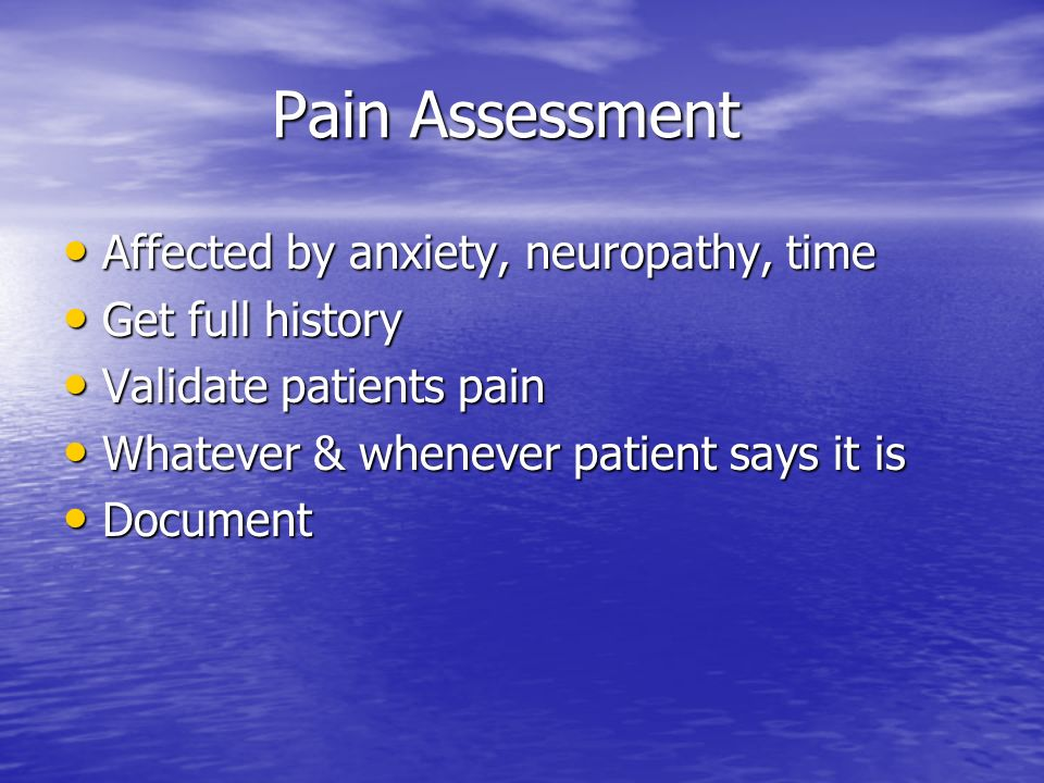Pain Assessment Affected by anxiety, neuropathy, time Get full history