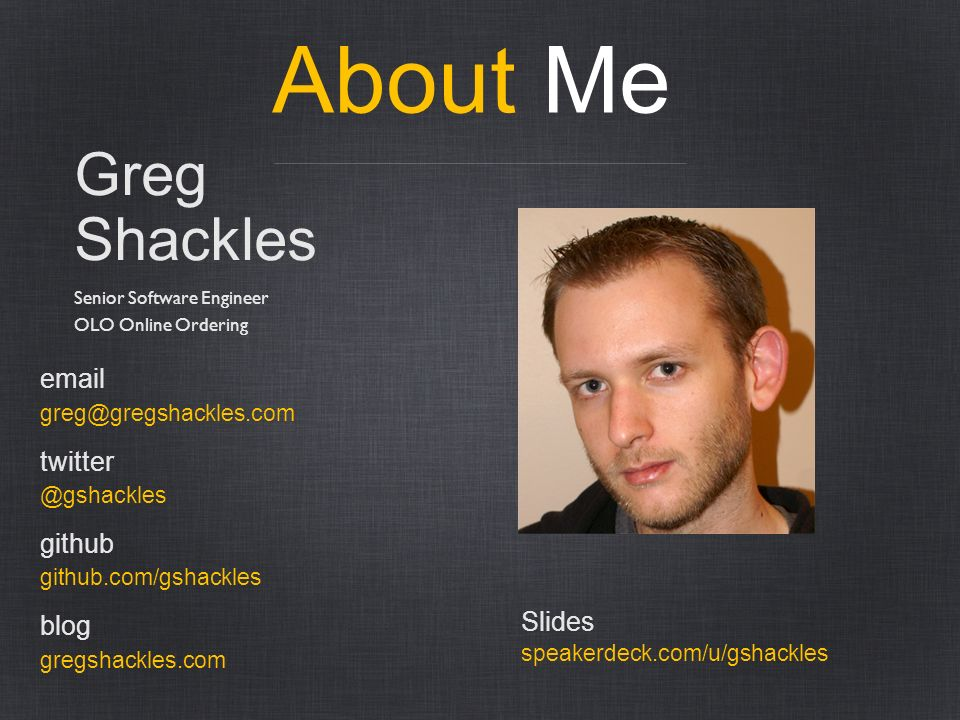 About Me Greg Shackles email twitter github blog Slides