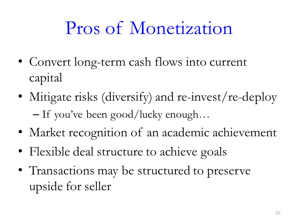 Pros of Monetization Convert long-term cash flows into current capital