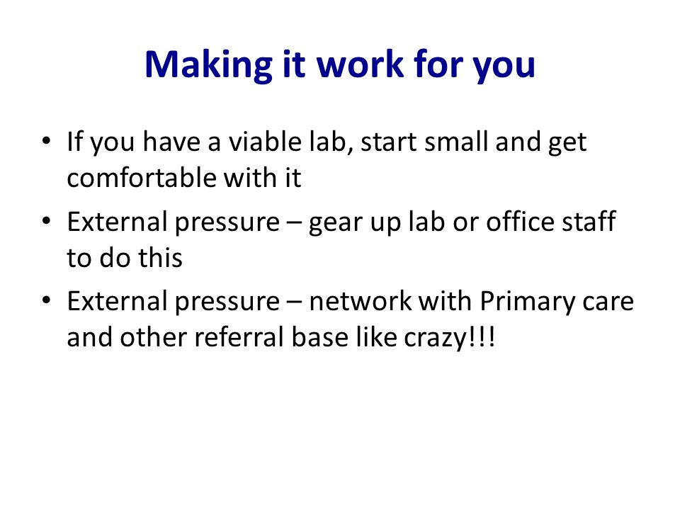 Making it work for youIf you have a viable lab, start small and get comfortable with it. External pressure – gear up lab or office staff to do this.