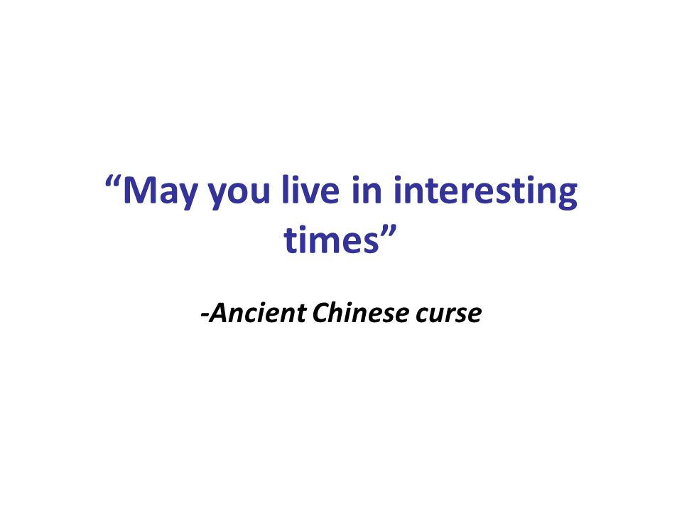 May you live in interesting times