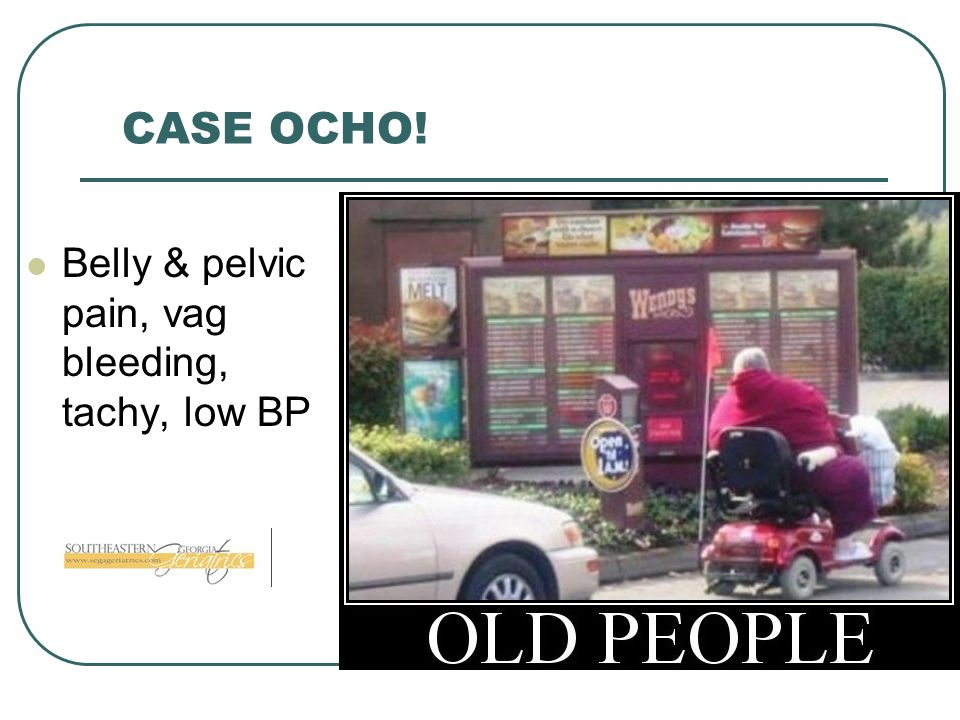 CASE OCHO! Belly & pelvic pain, vag bleeding, tachy, low BP