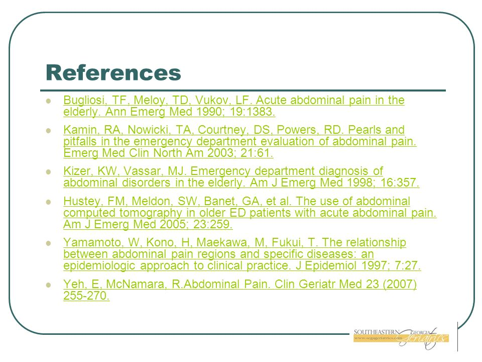References Bugliosi, TF, Meloy, TD, Vukov, LF. Acute abdominal pain in the elderly. Ann Emerg Med 1990; 19:1383.