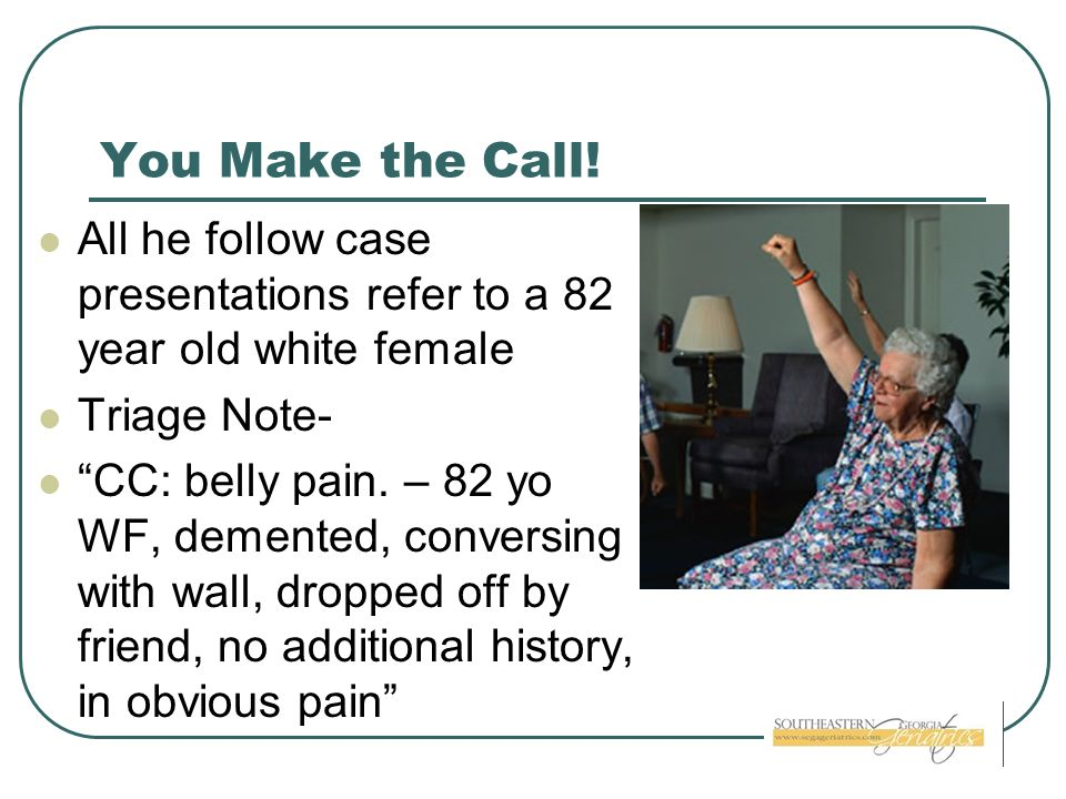 You Make the Call! All he follow case presentations refer to a 82 year old white female. Triage Note-