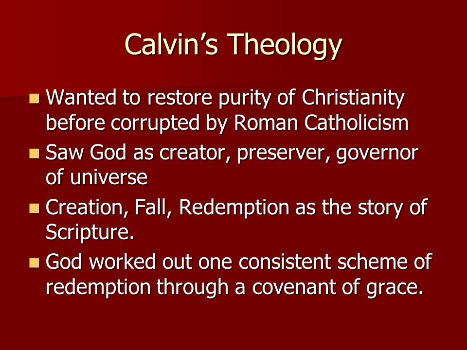 Calvin's Theology Wanted to restore purity of Christianity before corrupted by Roman Catholicism.