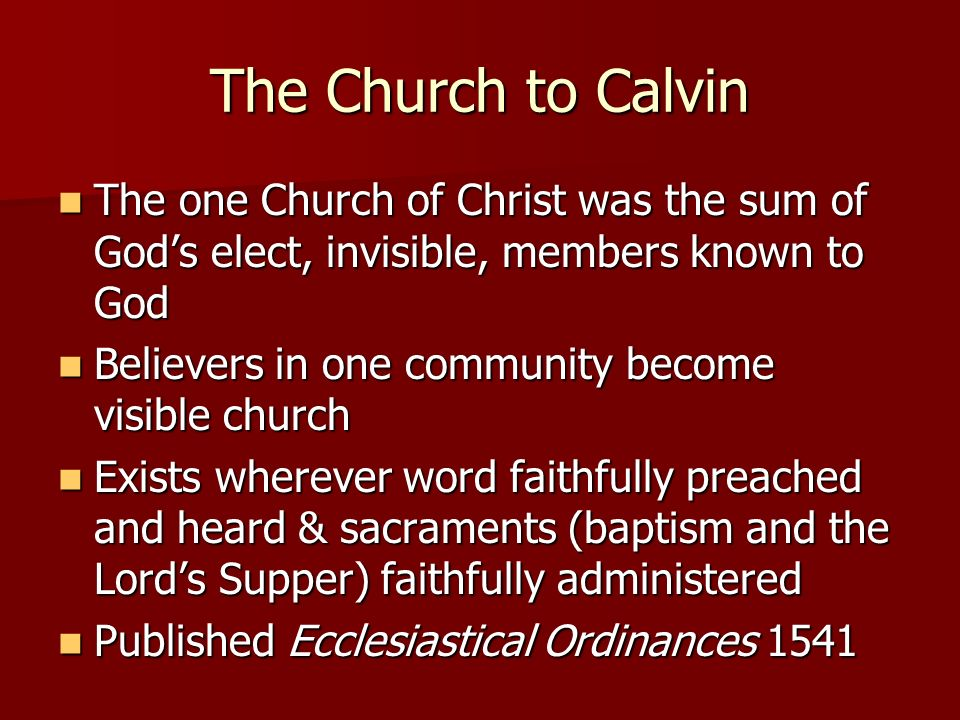 The Church to Calvin The one Church of Christ was the sum of God's elect, invisible, members known to God.