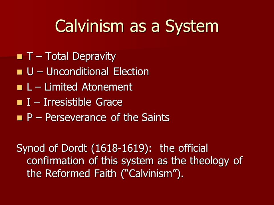 Calvinism as a System T – Total Depravity U – Unconditional Election