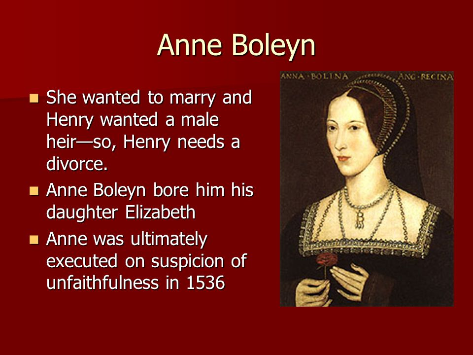 Anne Boleyn She wanted to marry and Henry wanted a male heir—so, Henry needs a divorce. Anne Boleyn bore him his daughter Elizabeth.
