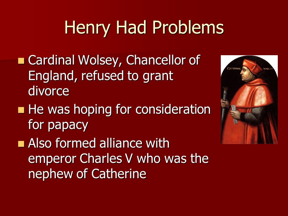 Henry Had Problems Cardinal Wolsey, Chancellor of England, refused to grant divorce. He was hoping for consideration for papacy.