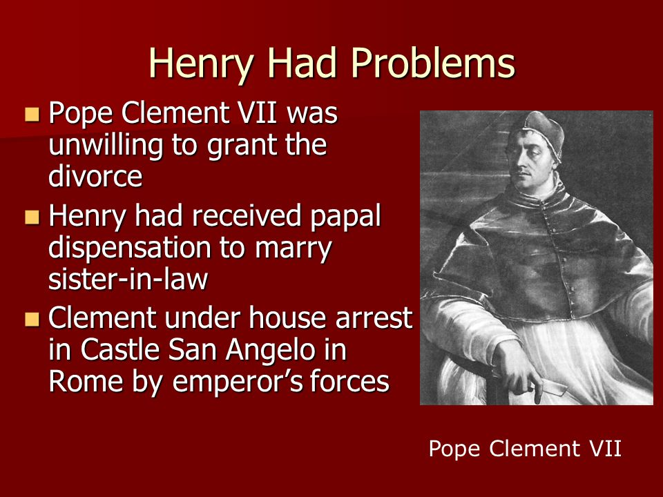 Henry Had Problems Pope Clement VII was unwilling to grant the divorce